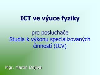 ICT ve výuce fyziky pro posluchače  Studia kvýkonu specializovaných činností (ICV)