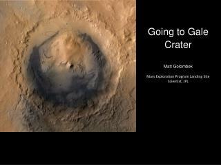 Going to Gale Crater Matt  Golombek Mars  Exploration Program Landing Site Scientist, JPL
