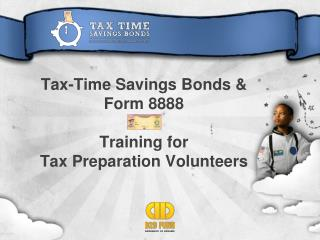 Tax-Time Savings Bonds &  Form 8888 Training for  Tax Preparation Volunteers