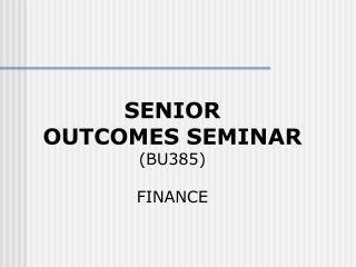 SENIOR  OUTCOMES SEMINAR (BU385) FINANCE