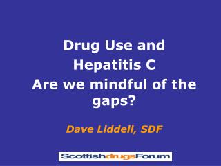 Drug Use and  Hepatitis C Are we mindful of the gaps  Dave Liddell, SDF