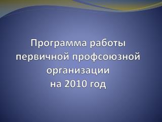 Программа работы первичной профсоюзной организации на 2010 год