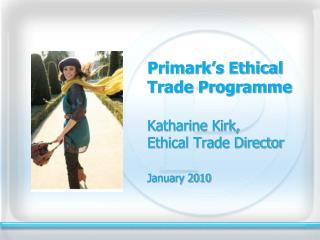 Primark's Ethical Trade Programme 	Katharine Kirk, Ethical Trade Director January 2010
