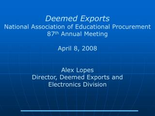Deemed Exports National Association of Educational Procurement 87 th  Annual Meeting April 8, 2008