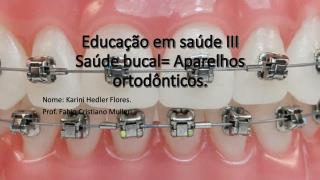 Educação em saúde III Saúde bucal= Aparelhos ortodônticos .