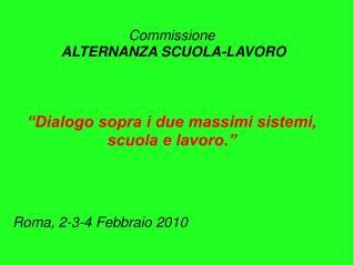 Commissione  ALTERNANZA SCUOLA-LAVORO     Dialogo sopra i due massimi sistemi, scuola e lavoro.      Roma, 2-3-4 Febbrai