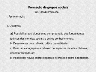Formação de grupos sociais Prof. Claudio Penteado I . Apresentação II. Objetivos: