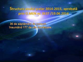 S tructura anului ş colar  20 14-2 01 5,  aprobată prin O.MEN nr.  3637 /19.06.2014