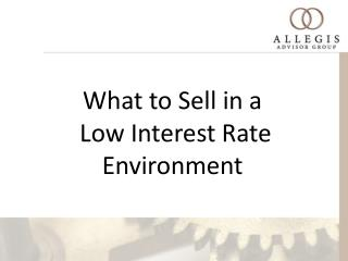 What to Sell in a  Low Interest Rate Environment