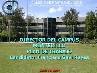 DIRECTOR DEL CAMPUS MONTECILLO  PLAN DE TRABAJO Candidato:  Francisco Gavi Reyes