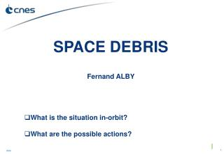 SPACE DEBRIS Fernand ALBY What is the situation in-orbit? What are the possible actions?