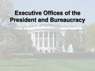 Executive Offices of the President and Bureaucracy