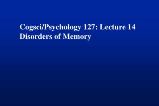 Cogsci/Psychology 127: Lecture 14 Disorders of Memory