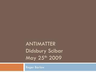 ANTIMATTER Didsbury Scibar May 25 th  2009