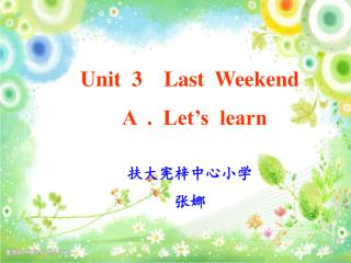 Unit  3    Last  Weekend   A  .  Let's  learn 扶大宪梓中心小学 张娜