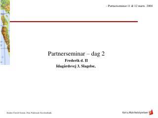 Partnerseminar – dag 2 Frederik d. II Idagårdsvej 3, Slagelse,