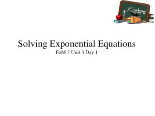 Solving  Exponential  Equations FoM  3 Unit 3 Day 1
