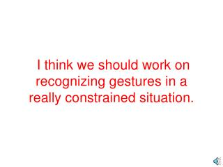 I think we should work on recognizing gestures in a really constrained situation.