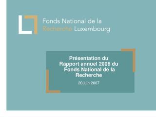Présentation du  Rapport annuel 2006 du  Fonds National de la Recherche 20 juin 2007