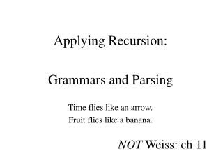 Applying Recursion: Grammars and Parsing Time flies like an arrow. Fruit flies like a banana.