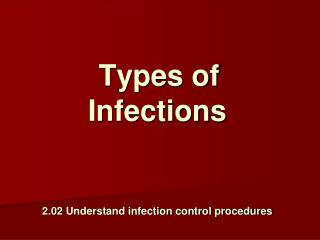 Types of Infections 2.02  Understand infection control procedures