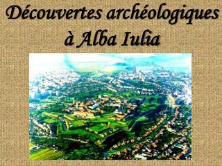 D é couvertes archéologique s à Alba Iulia