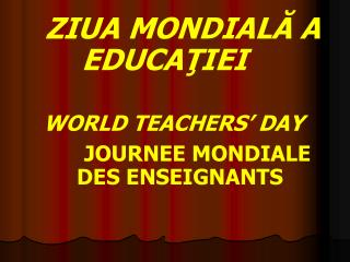 ZIUA MONDIALĂ A EDUCAŢIEI WORLD TEACHERS' DAY JOURNEE MONDIALE     DES ENSEIGNANTS