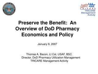 Preserve the Benefit:  An Overview of DoD Pharmacy Economics and Policy January 9, 2007