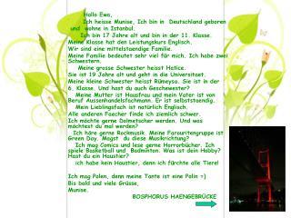 Hallo Ewa,       Ich heisse Munise, Ich bin in  Deutschland geboren  und  wohne in Istanbul.