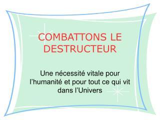 COMBATTONS LE DESTRUCTEUR