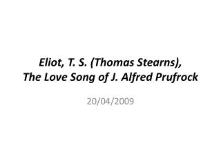Eliot, T. S. Thomas Stearns,  The Love Song of J. Alfred Prufrock
