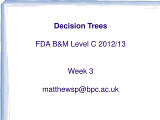 Decision Trees FDA B&M Level C 2012/13 Week 3 matthewsp@bpc.ac.uk