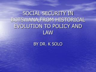 SOCIAL SECURITY IN BOTSWANA,FROM HISTORICAL EVOLUTION TO POLICY AND LAW
