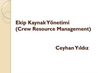 Ekip Kaynak Yönetimi ( Crew Resource Management )                            Ceyhan Yıldız