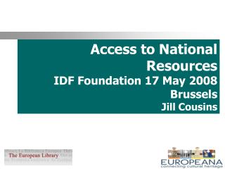 Access to National Resources IDF Foundation 17 May 2008 Brussels Jill Cousins