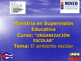 """Maestría en Supervisión Educativa Curso:  """"ORGANIZACIÓN ESCOLAR"""" Tema:  El ambiente escolar"""