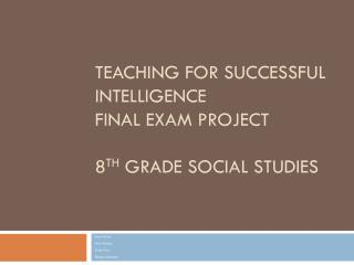 Teaching for Successful Intelligence Final Exam Project 8 th  Grade Social Studies