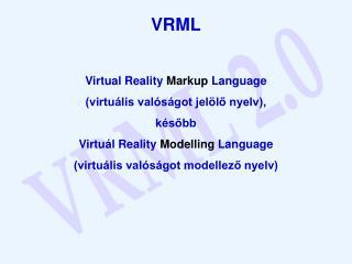 VRML Virtual Reality  Markup  Language (virtuális valóságot jelölő nyelv), később