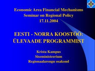 Economic Area Financial Mechanisms Seminar on Regional Policy 17.11.2004 EESTI - NORRA KOOSTÖÖ: