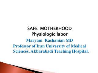 SAFE  MOTHERHOOD Physiologic labor Maryam Kashanian  MD