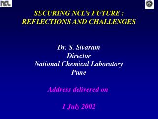 SECURING NCL's FUTURE : REFLECTIONS AND CHALLENGES Dr. S. Sivaram Director