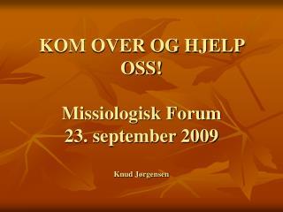 KOM OVER OG HJELP OSS! Missiologisk Forum 23. september 2009 Knud J�rgensen