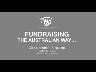 FUNDRAISING  THE AUSTRALIAN WAY… Gilla Liberman, President  WIZO Australia