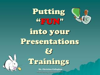 "Putting  "" FUN ""  into your  Presentations  &  Trainings"