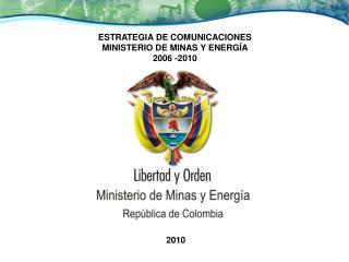 ESTRATEGIA DE COMUNICACIONES  MINISTERIO DE MINAS Y ENERGÍA 2006 -2010