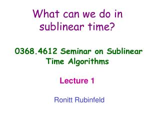 What can we do in sublinear time? 0368.4612 Seminar on Sublinear  Time Algorithms  Lecture 1
