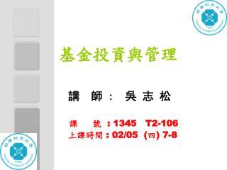 講  師  :   吳 志 松 課     號   : 1345   T2-106 上課時間  : 02/05  ( 四 ) 7-8