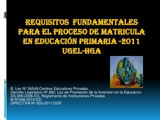 REQUISITOS  FUNDAMENTALES PARA EL PROCESO DE MATRICULA EN EDUCACIÓN PRIMARIA -2011 UGEL-HGA
