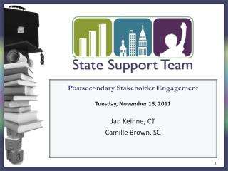 Postsecondary Stakeholder Engagement Tuesday, November 15, 2011 Jan  Keihne , CT Camille Brown, SC