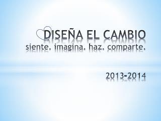 DISEÑA EL CAMBIO siente. imagina. haz.  c omparte.  2013-2014